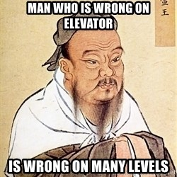 Confucious - Man who is wrong on elevator is wrong on many levels