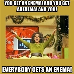 Oprah You get a - You get an enema! ANd you get anenema! and yoU! Everybody gets an enema!