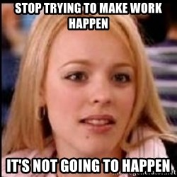 regina george fetch - stop trying to make work happen it's not going to happen
