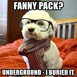 hipster dog - Fanny Pack? Underground - I buried it.