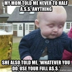 Bad Drunk Baby - my mom told me never to half a.$.$. anything she also told me, 'whatever you do, use your full a$.$.'
