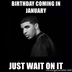 DRAKE - Birthday coming in January  Just wait on it