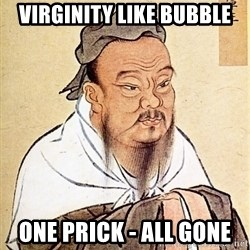 Confucious - Virginity like bubble one prick - all gone