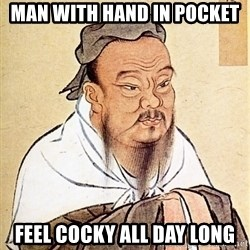 Confucious - man with hand in pocket feel cocky all day long