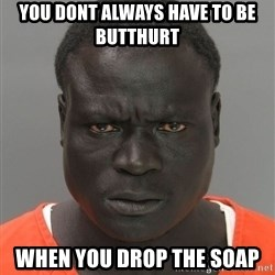 Misunderstood Prison Inmate - you dont always have to be butthurt when you drop the soap