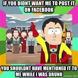 Captain  Obvious South Park - If you didnt want me to post it on facebook You shouldnt have mentioned it to me while I was drunk