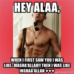 Channing Tatum - Hey Alaa,  When I First saw You I was like...Masha'Allah!! Then I was like inshaa'Allah ♥♥♥