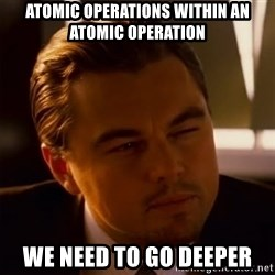 Inception Thiking - ATOMIC OPERATIONS WITHIN AN ATOMIC OPERATION We need to go deeper