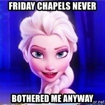 Elsa - Friday chapels never bothered me anyway