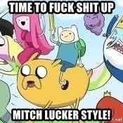Adventure Time Meme - time to fuck shit up mitch lucker style!