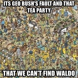 Where is waldo - Its Geo Bush's fault and that Tea Party that we can't find Waldo