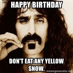 Frank Zappa - Happy birthday Don't eat any yellow snow.