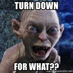 scary smeagol - TURN DOWN FOR WHAT??