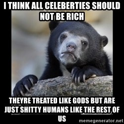 sad bear - i think all celeberties should not be rich theyre treated like gods but are just shitty humans like the rest of us