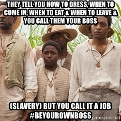 12 years a slave hangover - THEY TELL YOU HOW TO DRESS, WHEN TO COME IN, WHEN TO EAT & WHEN TO LEAVE & YOU CALL THEM YOUR BOSS (SLAVERY) BUT YOU CALL IT A JOB #BEYOUROWNBOSS