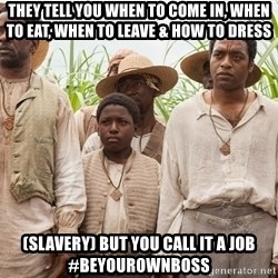 12 years a slave hangover - THEY TELL YOU WHEN TO COME IN, WHEN TO EAT, WHEN TO LEAVE & HOW TO DRESS (SLAVERY) BUT YOU CALL IT A JOB #BEYOUROWNBOSS