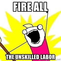 X ALL THE THINGS - Fire all  the unskilled labor