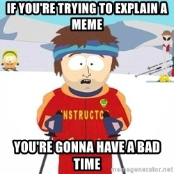 You're gonna have a bad time - If you're trying to explain a meme you're gonna have a bad time