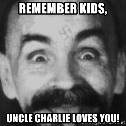 Charles Manson - REMEMBER KIDS, UNCLE CHARLIE LOVES YOU!