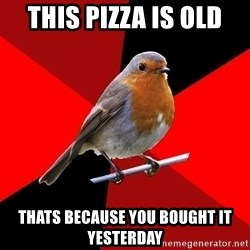 Retail Robin - this pizza is old thats because you bought it yesterday