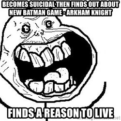 Happy Forever Alone - Becomes suicidal then Finds out about new Batman game - Arkham knight finds a reason to live
