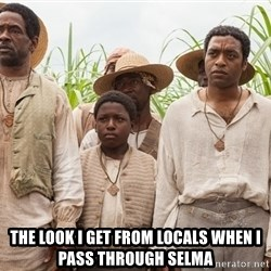 12 years a slave hangover -  The look I get from locals when I pass through selma