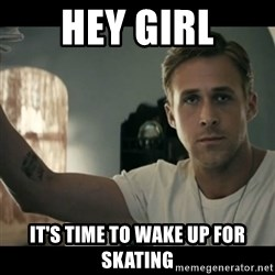 ryan gosling hey girl - Hey Girl It's time to wake up for skating