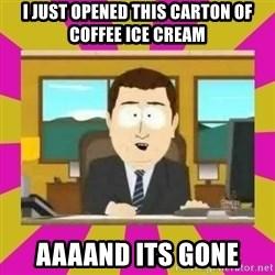 annd its gone - I just Opened this carton of coffee ice cream aaaand its gone
