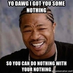 Yo Dawg - yo dawg i got you some nothing so you can do nothing with your nothing