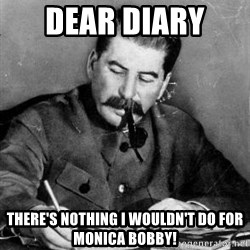 Dear Diary - Dear Diary  There's nothing I wouldn't do for Monica Bobby!