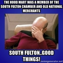 Picard facepalm  - The hood mart was a member of the south fulton chamber and old national merchants south fulton..good things!