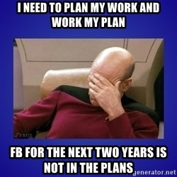 Picard facepalm  - I need to plan my work and work my plan FB for the next two years is not in the plans