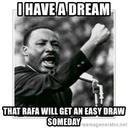 I HAVE A DREAM - I HAVE A DREAM  THAT RAFA WILL GET AN EASY DRAW SOMEDAY