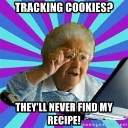 old lady - tracking cookies? they'll never find my recipe!