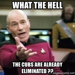 Why the fuck - what the hell the cubs are already eliminated ??