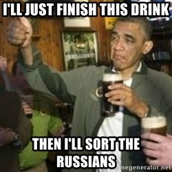 obama beer - i'll just finish this drink then i'll sort the russians