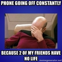 Picard facepalm  - Phone going off constantly Because 2 of my friends have no life