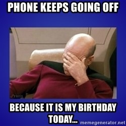Picard facepalm  - phone keeps going off  because it is my birthday today...