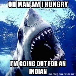 Cinematically Snob Shark - Oh Man Am I Hungry I'm going out for an indian