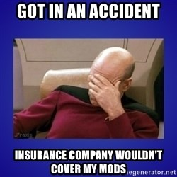 Picard facepalm  - Got in an accident Insurance company wouldn't cover my mods