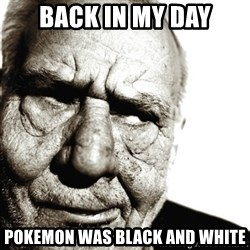Back In My Day - BACK IN MY DAY POKEMON WAS BLACK AND WHITE