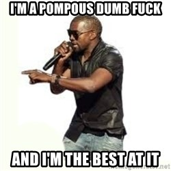 Imma Let you finish kanye west - I'm a pompous dumb fuck And I'm the best at it