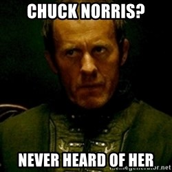 Stannis Baratheon - Chuck Norris? Never heard of her