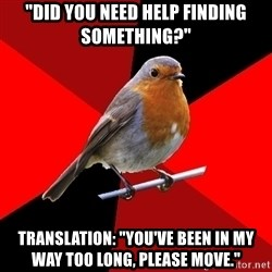 "Retail Robin - ""Did you need help finding something?"" Translation: ""You've been in my way too long, please move."""