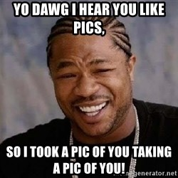 Yo Dawg - yo dawg i hear you like pics, so i took a pic of you taking a pic of you!