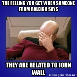 Picard facepalm  - The feeling you get when someone from raleigh says they are related to john wall