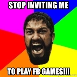 sparta - STOP INVITING ME  TO PLAY FB GAMES!!!