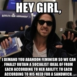Manarchist Ryan Gosling - hey girl,  I demand you abandon feminism so we can finally obtain a socialist ideal of from each according to her ability, to each according to his need for a sandwich.