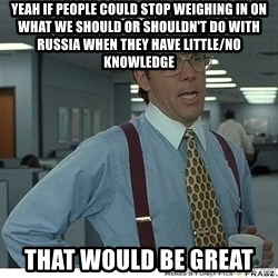 That would be great - yeah if people could stop weighing in on what we should or shouldn't do with russia when they have little/no knowledge that would be great