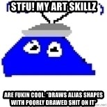 Game Maker Noob - STFU! MY ART SKILLZ ARE FUKIN COOL. *DRAWS ALIAS SHAPES WITH POORLY DRAWED SHIT ON IT*